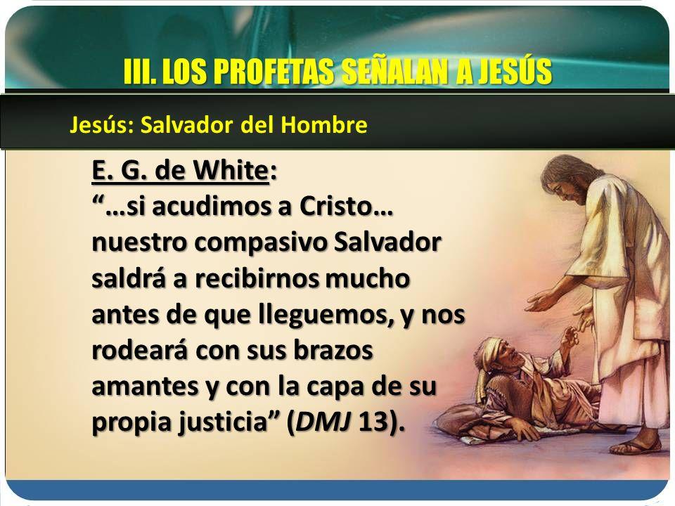 III. LOS PROFETAS SEÑALAN A JESÚS E. G. de White: …si acudimos a Cristo… nuestro compasivo Salvador saldrá a recibirnos mucho antes de que lleguemos,