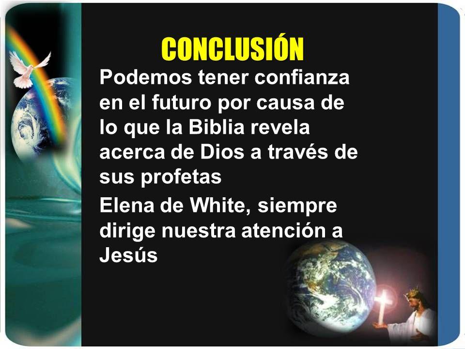 CONCLUSIÓN Podemos tener confianza en el futuro por causa de lo que la Biblia revela acerca de Dios a través de sus profetas Elena de White, siempre d