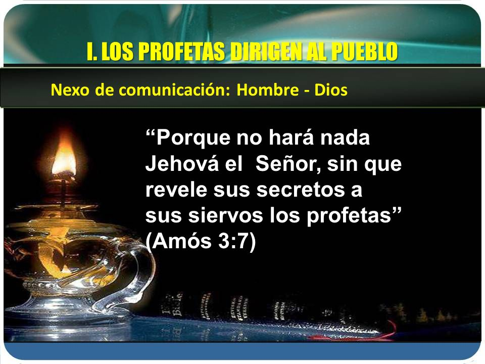 I. LOS PROFETAS DIRIGEN AL PUEBLO Porque no hará nada Jehová el Señor, sin que revele sus secretos a sus siervos los profetas (Amós 3:7) Nexo de comun