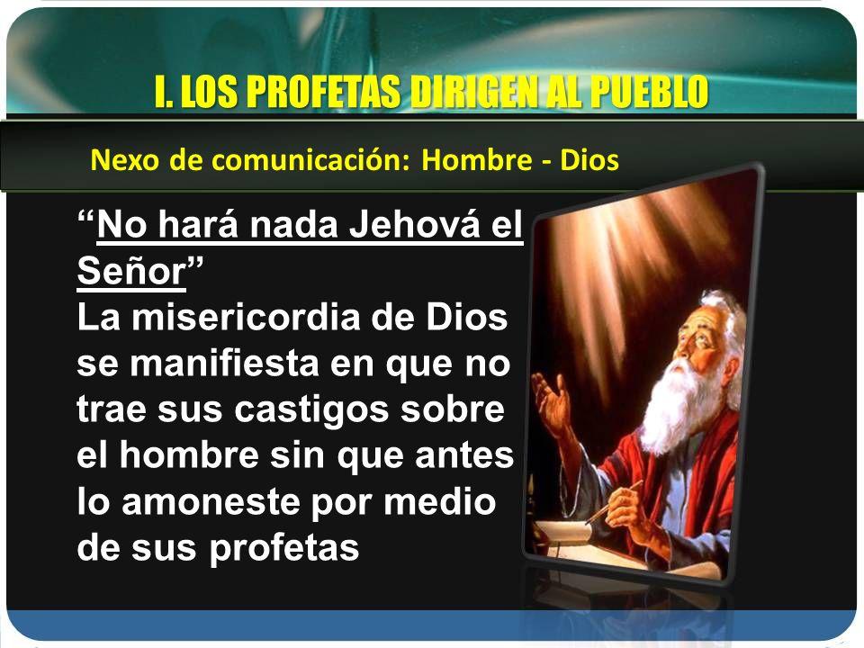 I. LOS PROFETAS DIRIGEN AL PUEBLO No hará nada Jehová el Señor La misericordia de Dios se manifiesta en que no trae sus castigos sobre el hombre sin q