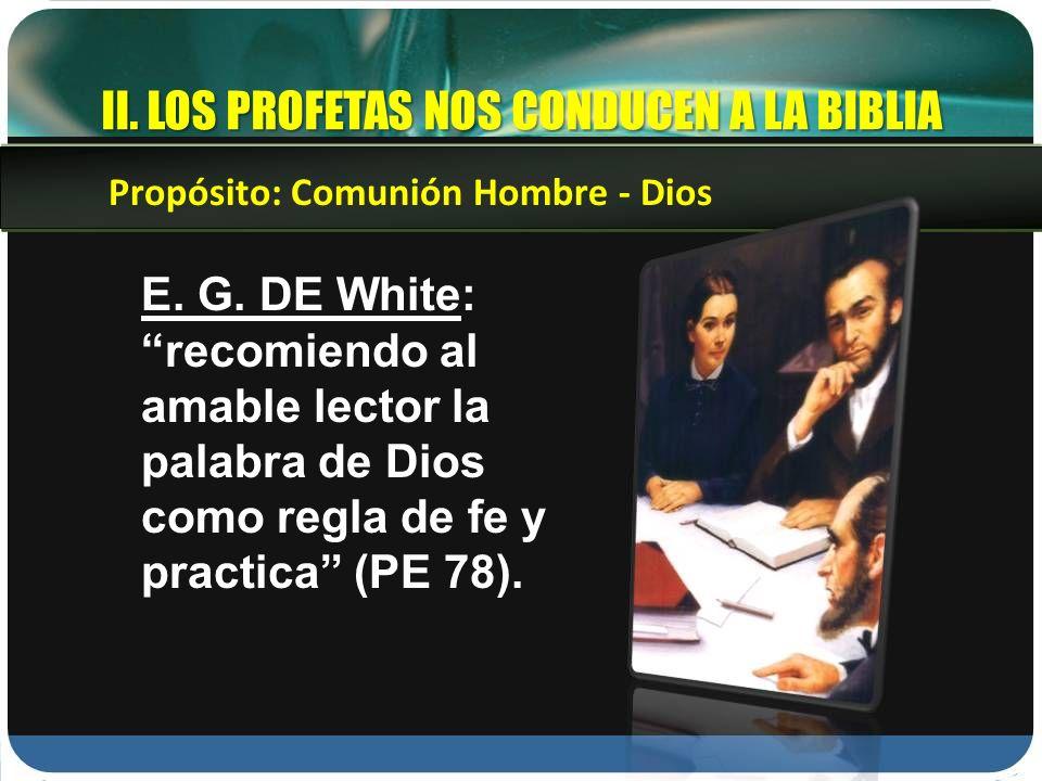 II. LOS PROFETAS NOS CONDUCEN A LA BIBLIA E. G. DE White: recomiendo al amable lector la palabra de Dios como regla de fe y practica (PE 78). Propósit