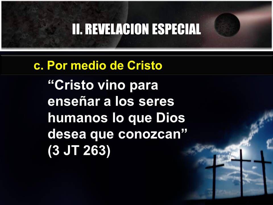 II. REVELACION ESPECIAL c. Por medio de Cristo Cristo vino para enseñar a los seres humanos lo que Dios desea que conozcan (3 JT 263)
