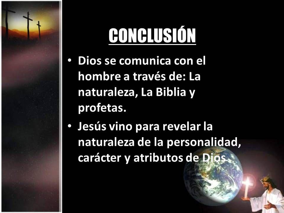 CONCLUSIÓN Dios se comunica con el hombre a través de: La naturaleza, La Biblia y profetas. Jesús vino para revelar la naturaleza de la personalidad,
