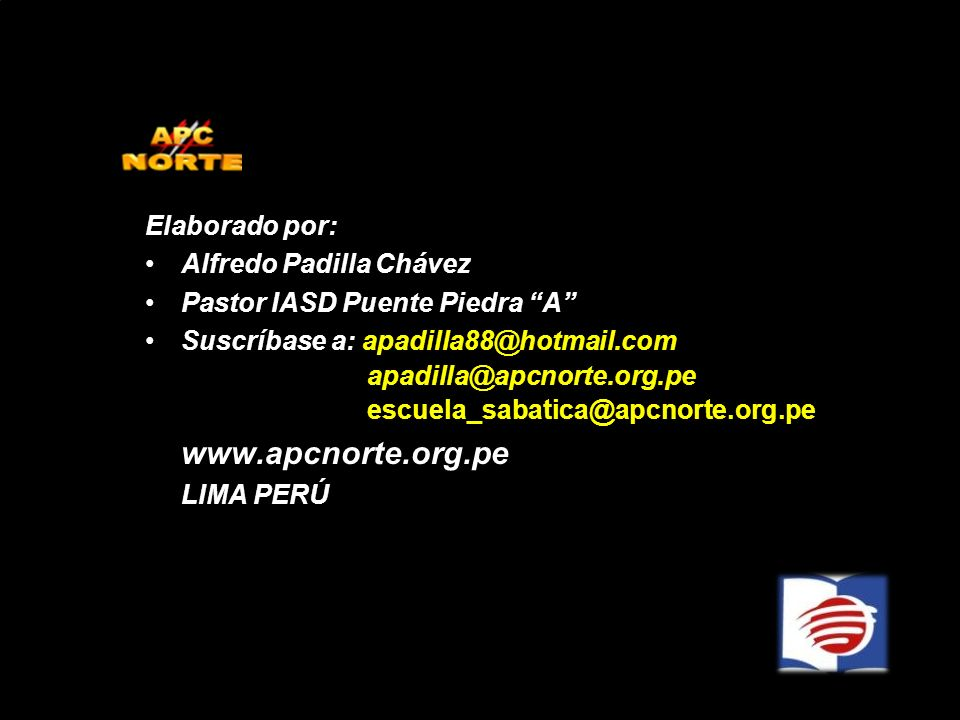 Elaborado por: Alfredo Padilla Chávez Pastor IASD Puente Piedra A Suscríbase a: apadilla88@hotmail.com apadilla@apcnorte.org.pe escuela_sabatica@apcno