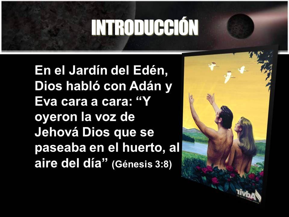INTRODUCCIÓN En el Jardín del Edén, Dios habló con Adán y Eva cara a cara: Y oyeron la voz de Jehová Dios que se paseaba en el huerto, al aire del día