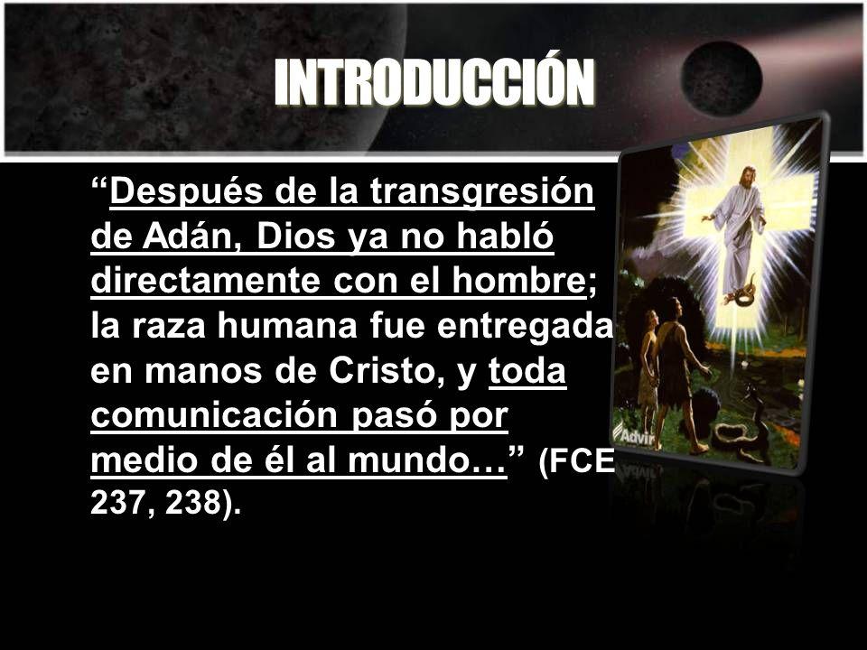 INTRODUCCIÓN Después de la transgresión de Adán, Dios ya no habló directamente con el hombre; la raza humana fue entregada en manos de Cristo, y toda