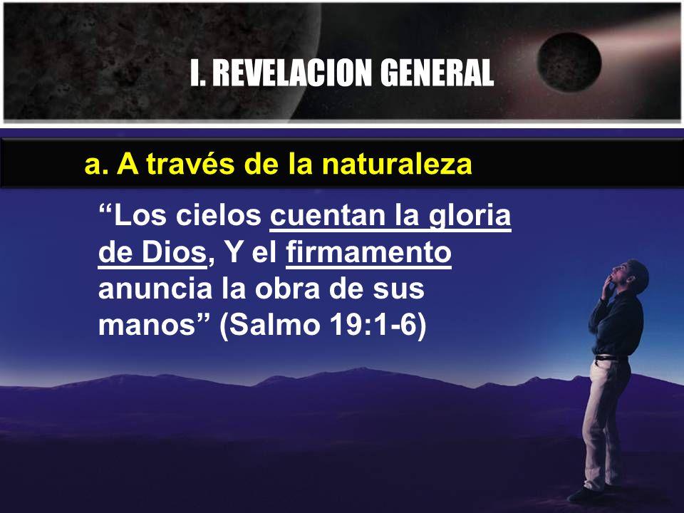 I. REVELACION GENERAL a. A través de la naturaleza Los cielos cuentan la gloria de Dios, Y el firmamento anuncia la obra de sus manos (Salmo 19:1-6)