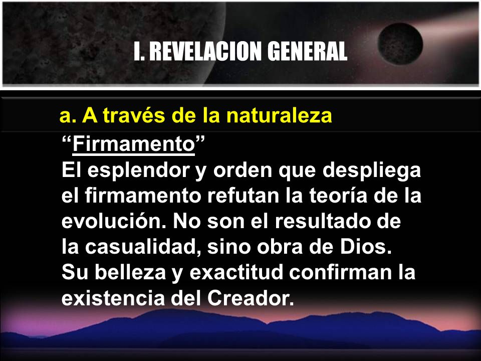 I. REVELACION GENERAL a. A través de la naturaleza Firmamento El esplendor y orden que despliega el firmamento refutan la teoría de la evolución. No s