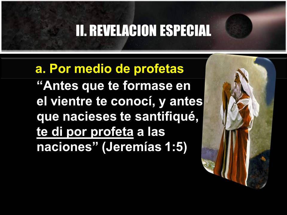II. REVELACION ESPECIAL a. Por medio de profetas Antes que te formase en el vientre te conocí, y antes que nacieses te santifiqué, te di por profeta a