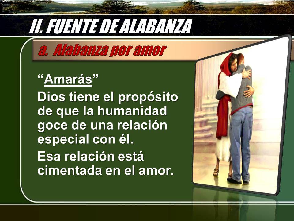 II. FUENTE DE ALABANZA AmarásAmarás Dios tiene el propósito de que la humanidad goce de una relación especial con él. Esa relación está cimentada en e