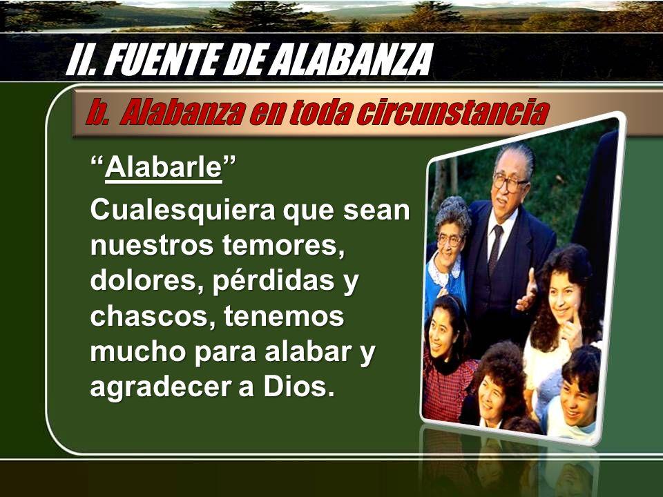 II. FUENTE DE ALABANZA AlabarleAlabarle Cualesquiera que sean nuestros temores, dolores, pérdidas y chascos, tenemos mucho para alabar y agradecer a D