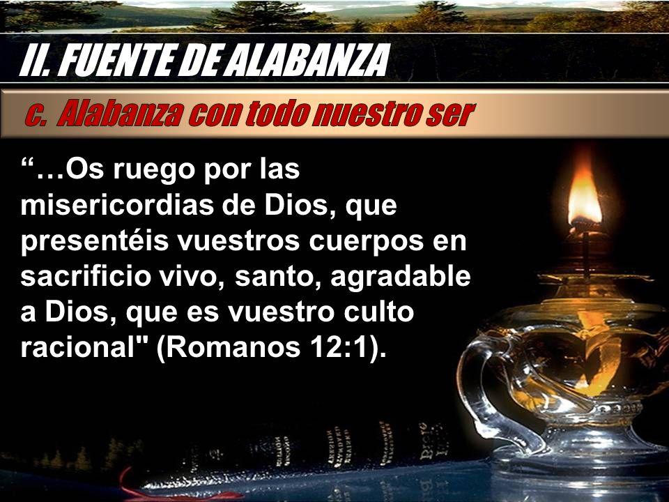 II. FUENTE DE ALABANZA …Os ruego por las misericordias de Dios, que presentéis vuestros cuerpos en sacrificio vivo, santo, agradable a Dios, que es vu