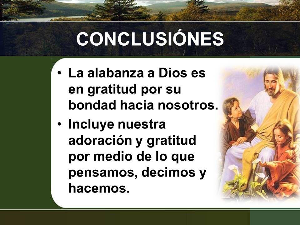 CONCLUSIÓNES La alabanza a Dios es en gratitud por su bondad hacia nosotros. Incluye nuestra adoración y gratitud por medio de lo que pensamos, decimo