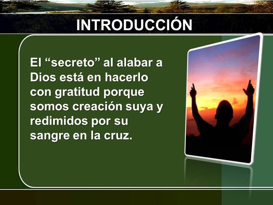 INTRODUCCIÓN El secreto al alabar a Dios está en hacerlo con gratitud porque somos creación suya y redimidos por su sangre en la cruz.