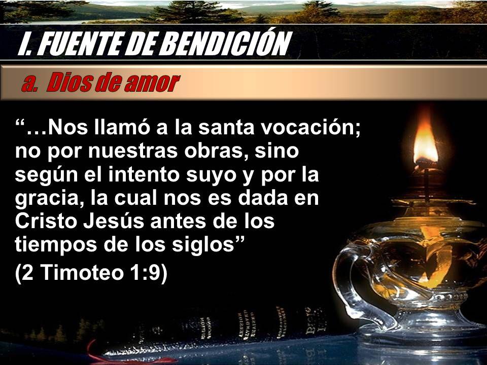 I. FUENTE DE BENDICIÓN …Nos llamó a la santa vocación; no por nuestras obras, sino según el intento suyo y por la gracia, la cual nos es dada en Crist