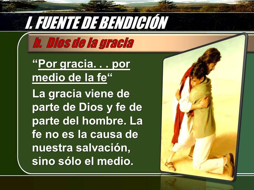 I. FUENTE DE BENDICIÓN Por gracia... por medio de la fePor gracia... por medio de la fe La gracia viene de parte de Dios y fe de parte del hombre. La