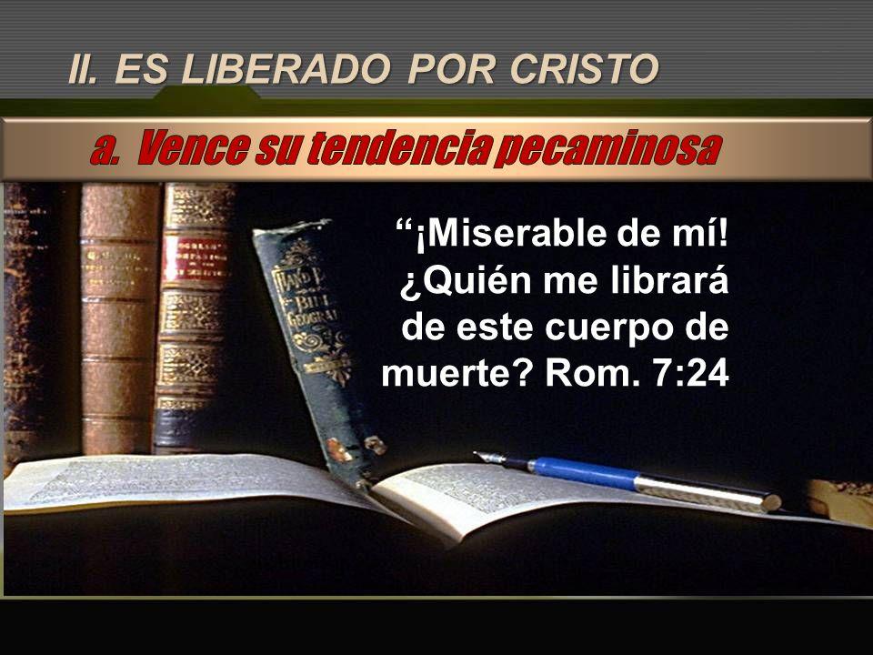 II. ES LIBERADO POR CRISTO ¡Miserable de mí! ¿Quién me librará de este cuerpo de muerte? Rom. 7:24