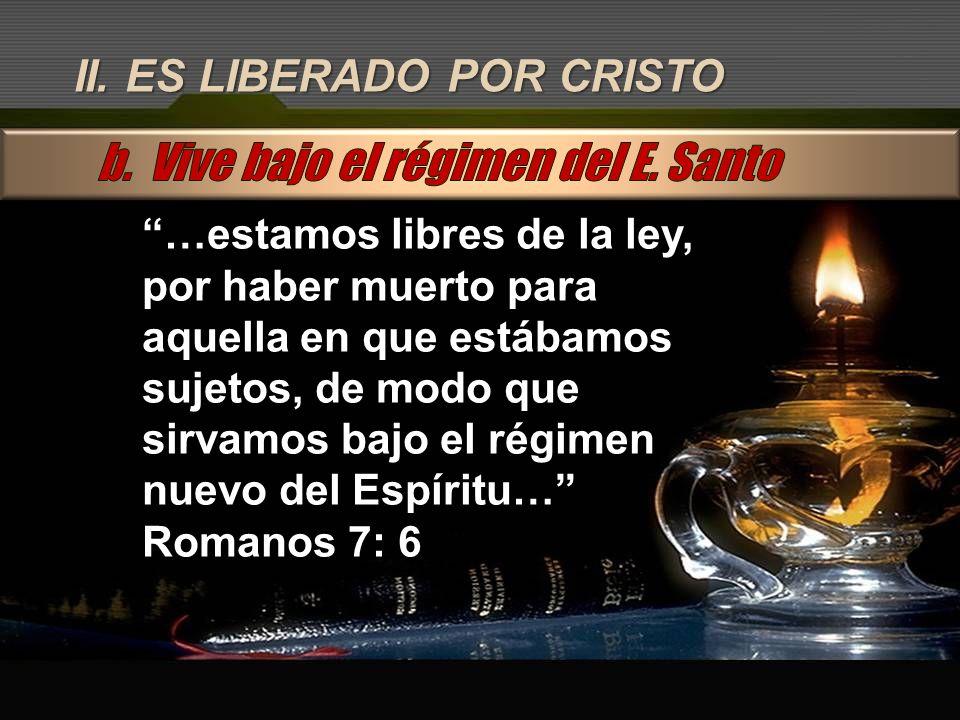 II. ES LIBERADO POR CRISTO …estamos libres de la ley, por haber muerto para aquella en que estábamos sujetos, de modo que sirvamos bajo el régimen nue