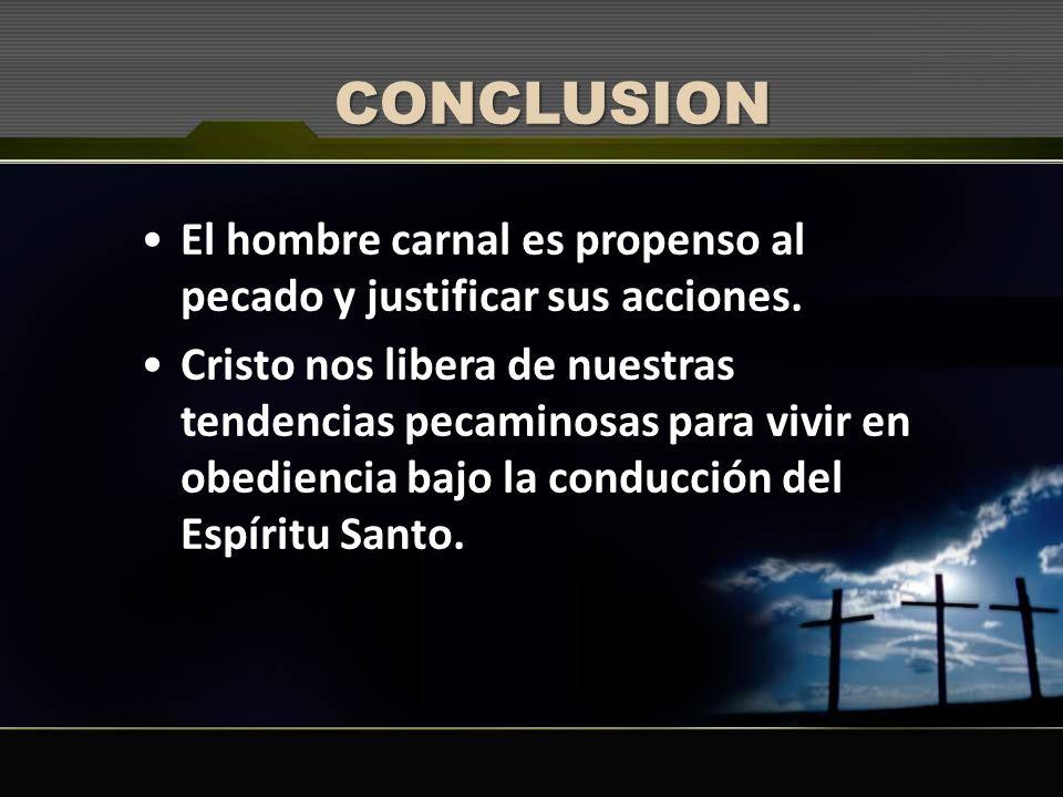 CONCLUSION El hombre carnal es propenso al pecado y justificar sus acciones. Cristo nos libera de nuestras tendencias pecaminosas para vivir en obedie