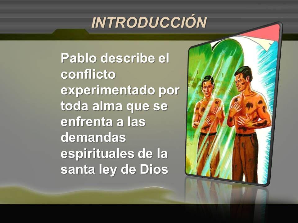 Pablo describe el conflicto experimentado por toda alma que se enfrenta a las demandas espirituales de la santa ley de Dios INTRODUCCIÓN