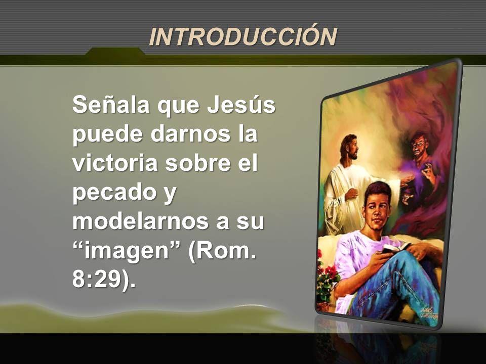 Señala que Jesús puede darnos la victoria sobre el pecado y modelarnos a su imagen (Rom. 8:29). INTRODUCCIÓN