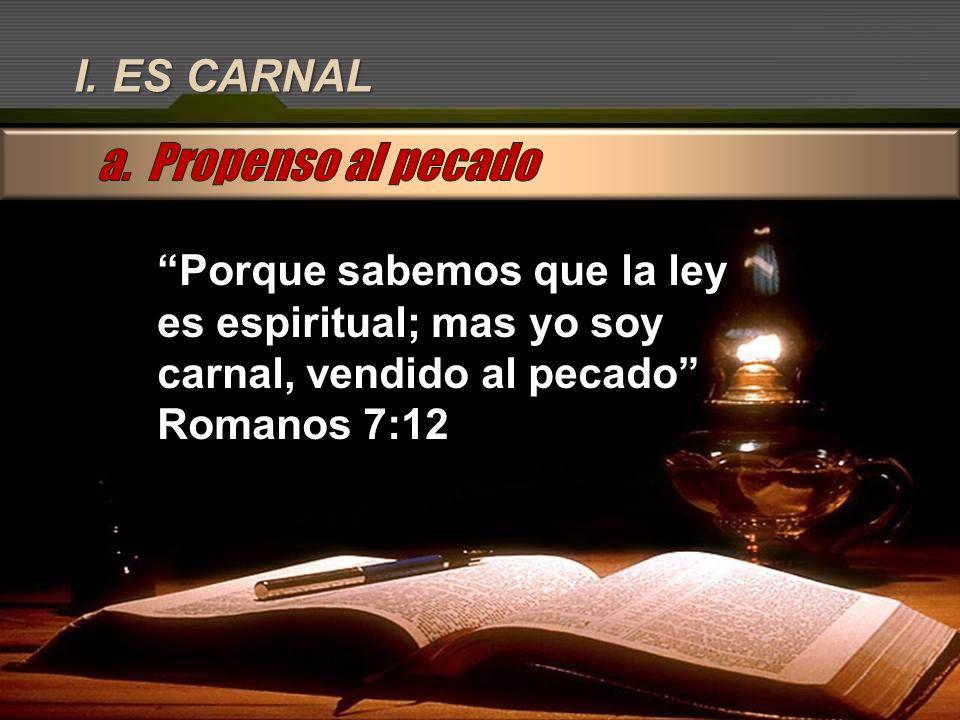 I. ES CARNAL Porque sabemos que la ley es espiritual; mas yo soy carnal, vendido al pecado Romanos 7:12