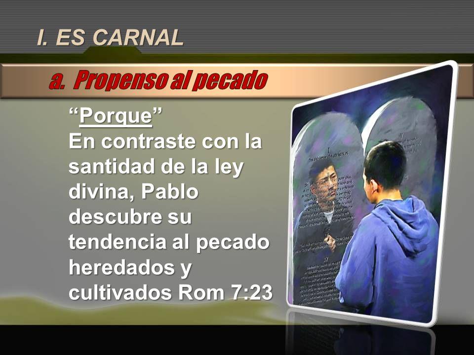 I. ES CARNAL PorquePorque En contraste con la santidad de la ley divina, Pablo descubre su tendencia al pecado heredados y cultivados Rom 7:23