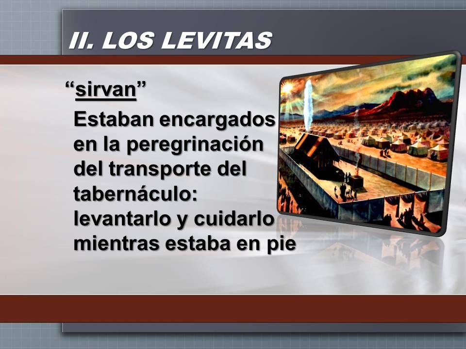 II. LOS LEVITAS sirvansirvan Estaban encargados en la peregrinación del transporte del tabernáculo: levantarlo y cuidarlo mientras estaba en pie