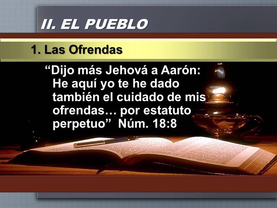 II. EL PUEBLO Dijo más Jehová a Aarón: He aquí yo te he dado también el cuidado de mis ofrendas… por estatuto perpetuo Núm. 18:8 1. Las Ofrendas