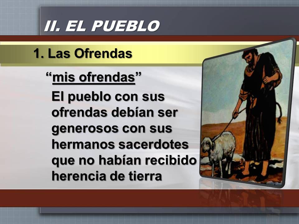 II. EL PUEBLO mis ofrendasmis ofrendas El pueblo con sus ofrendas debían ser generosos con sus hermanos sacerdotes que no habían recibido herencia de