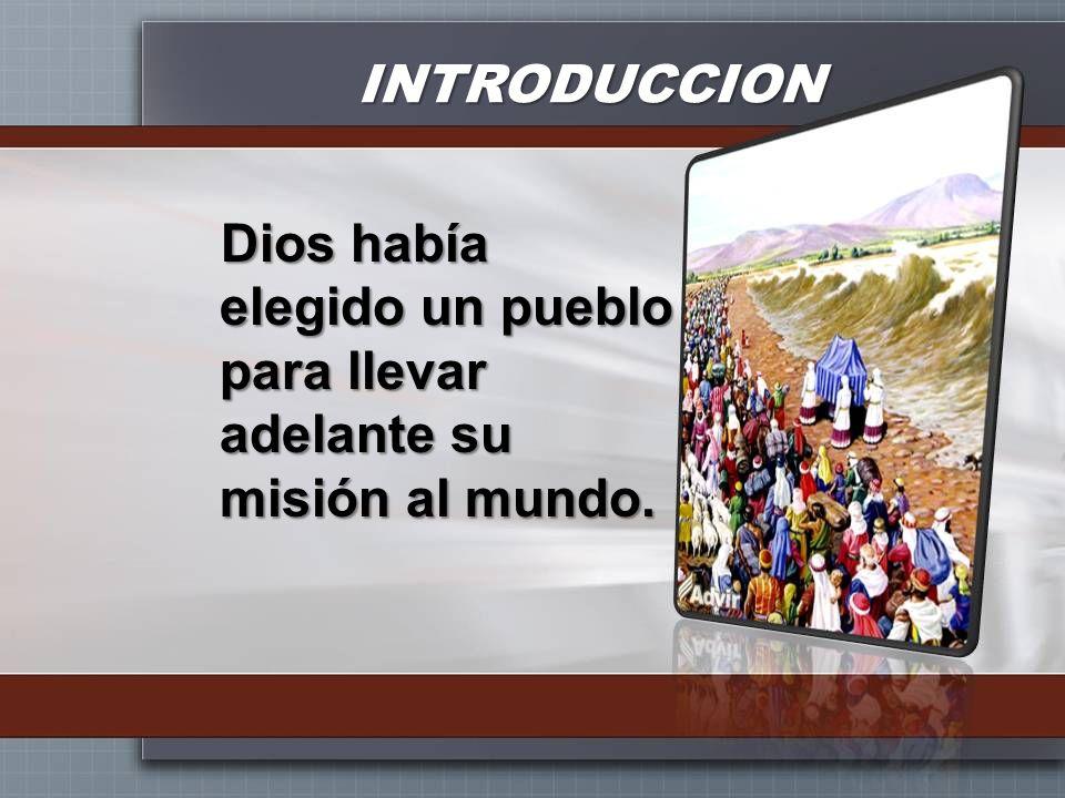 INTRODUCCION Dios había elegido un pueblo para llevar adelante su misión al mundo.