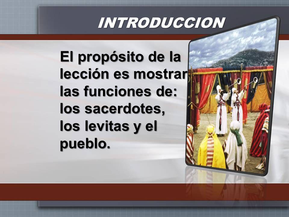 INTRODUCCION El propósito de la lección es mostrar las funciones de: los sacerdotes, los levitas y el pueblo.