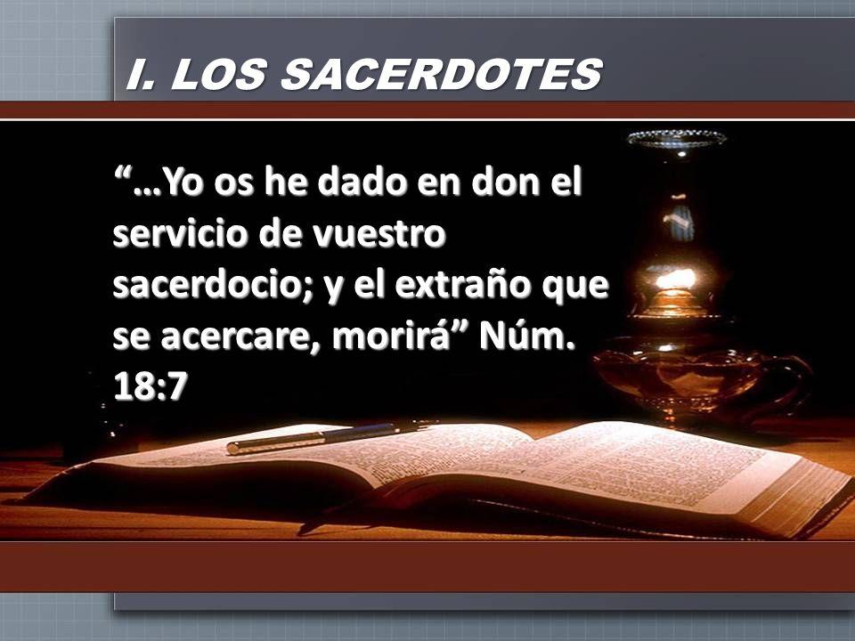 I. LOS SACERDOTES …Yo os he dado en don el servicio de vuestro sacerdocio; y el extraño que se acercare, morirá Núm. 18:7