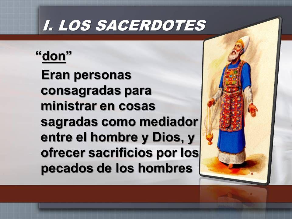 I. LOS SACERDOTES dondon Eran personas consagradas para ministrar en cosas sagradas como mediador entre el hombre y Dios, y ofrecer sacrificios por lo