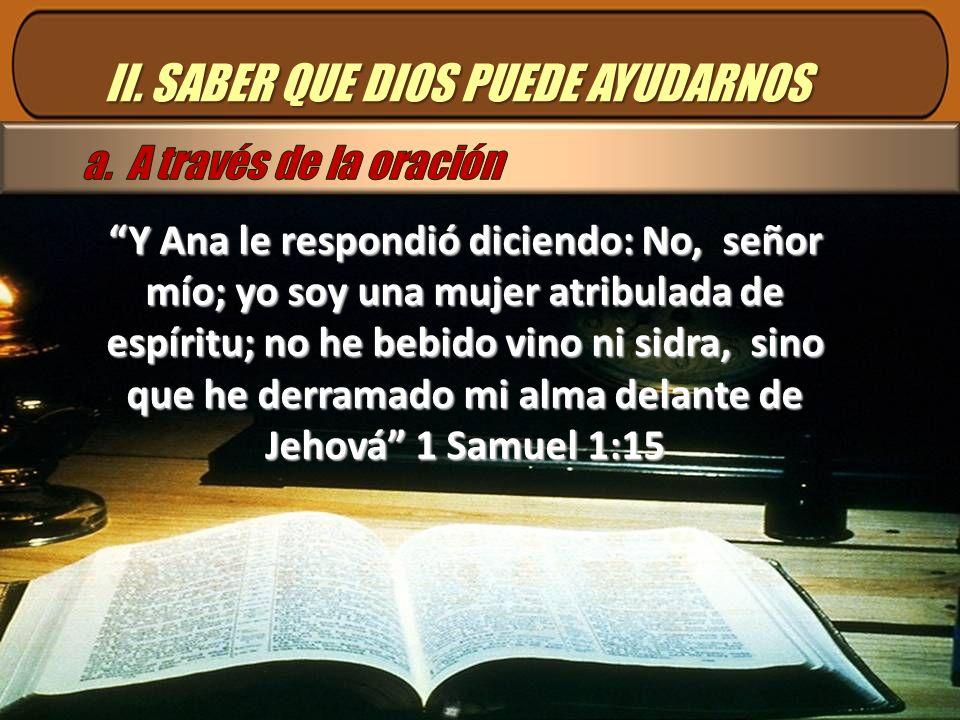 II. SABER QUE DIOS PUEDE AYUDARNOS Y Ana le respondió diciendo: No, señor mío; yo soy una mujer atribulada de espíritu; no he bebido vino ni sidra, si