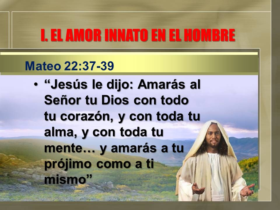 I. EL AMOR INNATO EN EL HOMBRE Jesús le dijo: Amarás al Señor tu Dios con todo tu corazón, y con toda tu alma, y con toda tu mente… y amarás a tu prój