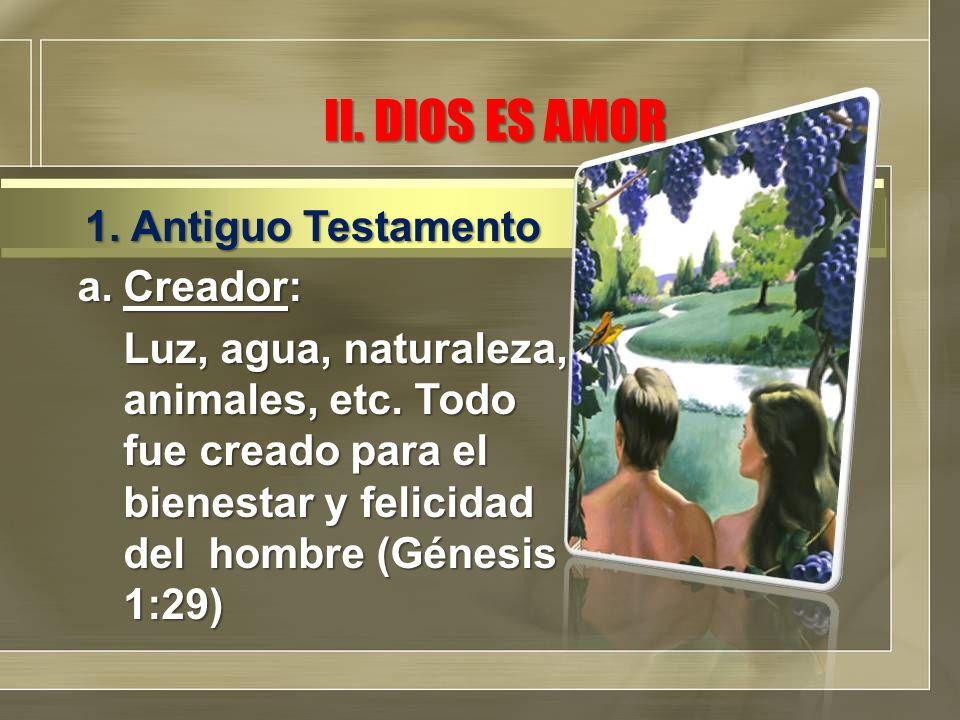II. DIOS ES AMOR a.Creador: Luz, agua, naturaleza, animales, etc. Todo fue creado para el bienestar y felicidad del hombre (Génesis 1:29) 1. Antiguo T