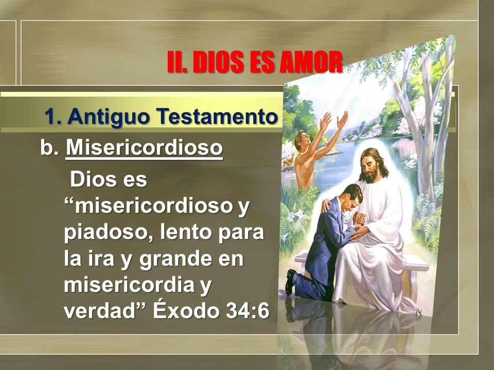 II. DIOS ES AMOR b. Misericordioso Dios es misericordioso y piadoso, lento para la ira y grande en misericordia y verdad Éxodo 34:6 Dios es misericord