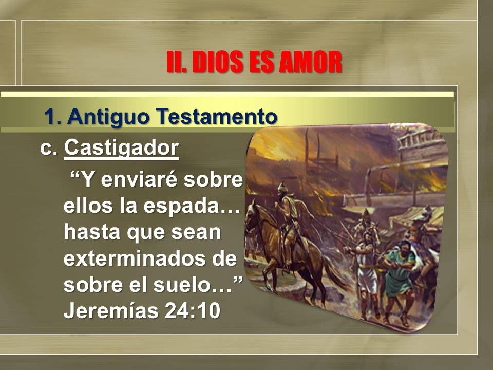 II. DIOS ES AMOR c. Castigador Y enviaré sobre ellos la espada… hasta que sean exterminados de sobre el suelo… Jeremías 24:10 Y enviaré sobre ellos la