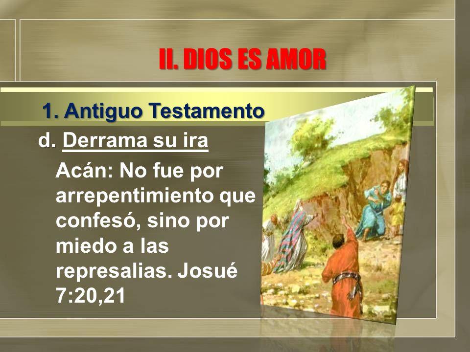 II. DIOS ES AMOR d. d. Derrama su ira Acán: No fue por arrepentimiento que confesó, sino por miedo a las represalias. Josué 7:20,21 1. Antiguo Testame
