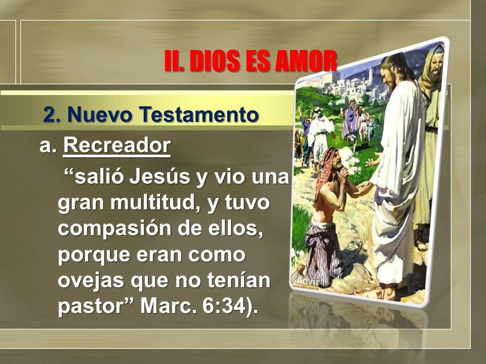 II. DIOS ES AMOR a. Recreador salió Jesús y vio una gran multitud, y tuvo compasión de ellos, porque eran como ovejas que no tenían pastor Marc. 6:34)
