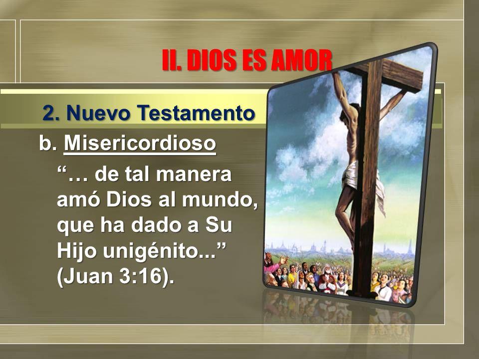II. DIOS ES AMOR b. Misericordioso … de tal manera amó Dios al mundo, que ha dado a Su Hijo unigénito... (Juan 3:16). 2. Nuevo Testamento
