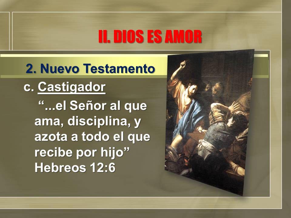 II. DIOS ES AMOR c. Castigador...el Señor al que ama, disciplina, y azota a todo el que recibe por hijo Hebreos 12:6...el Señor al que ama, disciplina