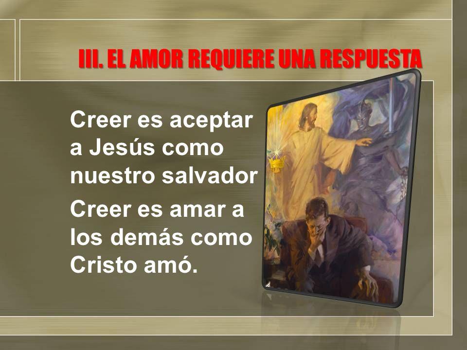 III. EL AMOR REQUIERE UNA RESPUESTA Creer es aceptar a Jesús como nuestro salvador Creer es amar a los demás como Cristo amó.