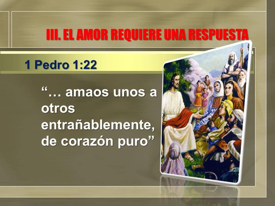 III. EL AMOR REQUIERE UNA RESPUESTA … amaos unos a otros entrañablemente, de corazón puro 1 Pedro 1:22