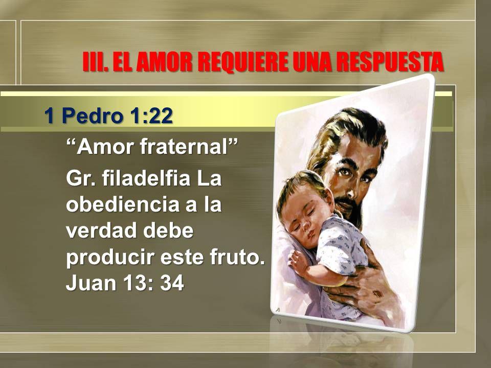 III. EL AMOR REQUIERE UNA RESPUESTA Amor fraternal Gr. filadelfia La obediencia a la verdad debe producir este fruto. Juan 13: 34 1 Pedro 1:22