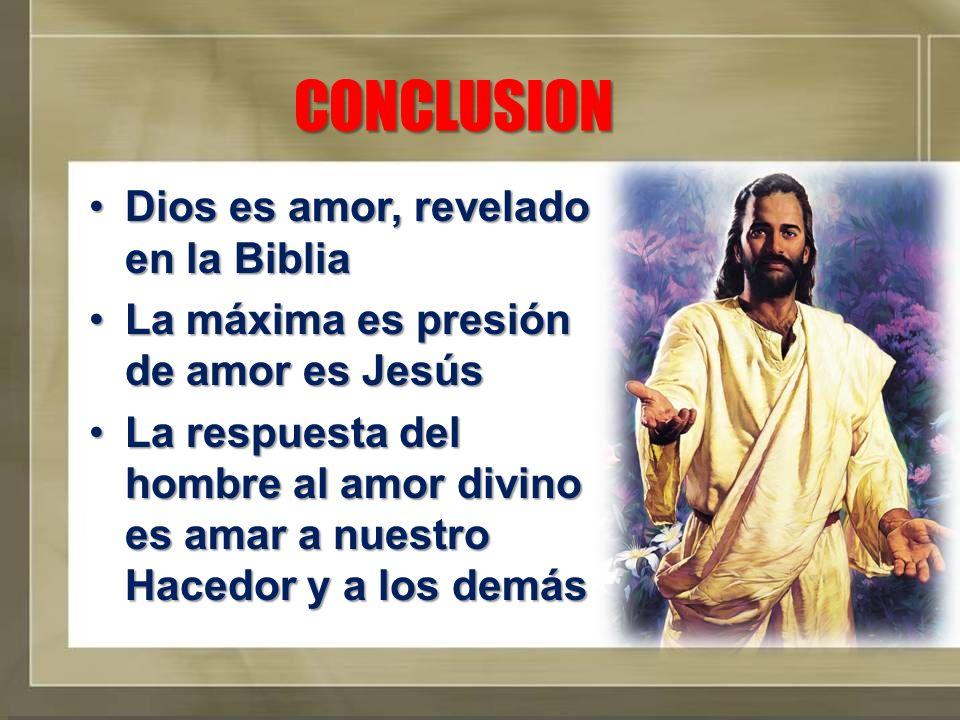 CONCLUSION Dios es amor, revelado en la BibliaDios es amor, revelado en la Biblia La máxima es presión de amor es JesúsLa máxima es presión de amor es