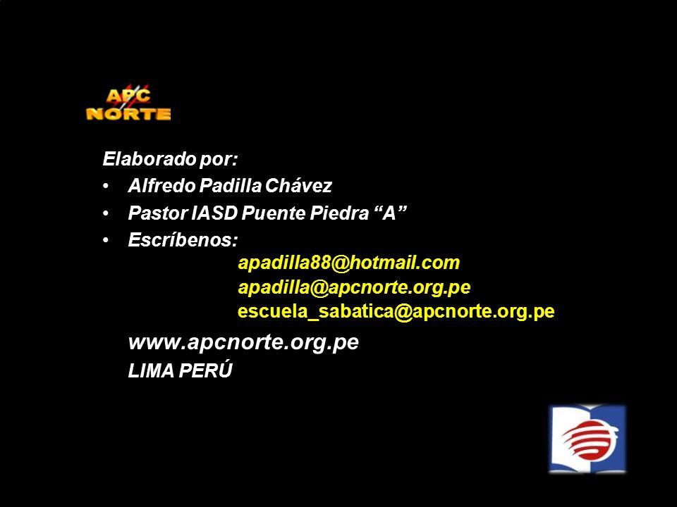 Elaborado por: Alfredo Padilla Chávez Pastor IASD Puente Piedra A Escríbenos: apadilla88@hotmail.com apadilla@apcnorte.org.pe escuela_sabatica@apcnort