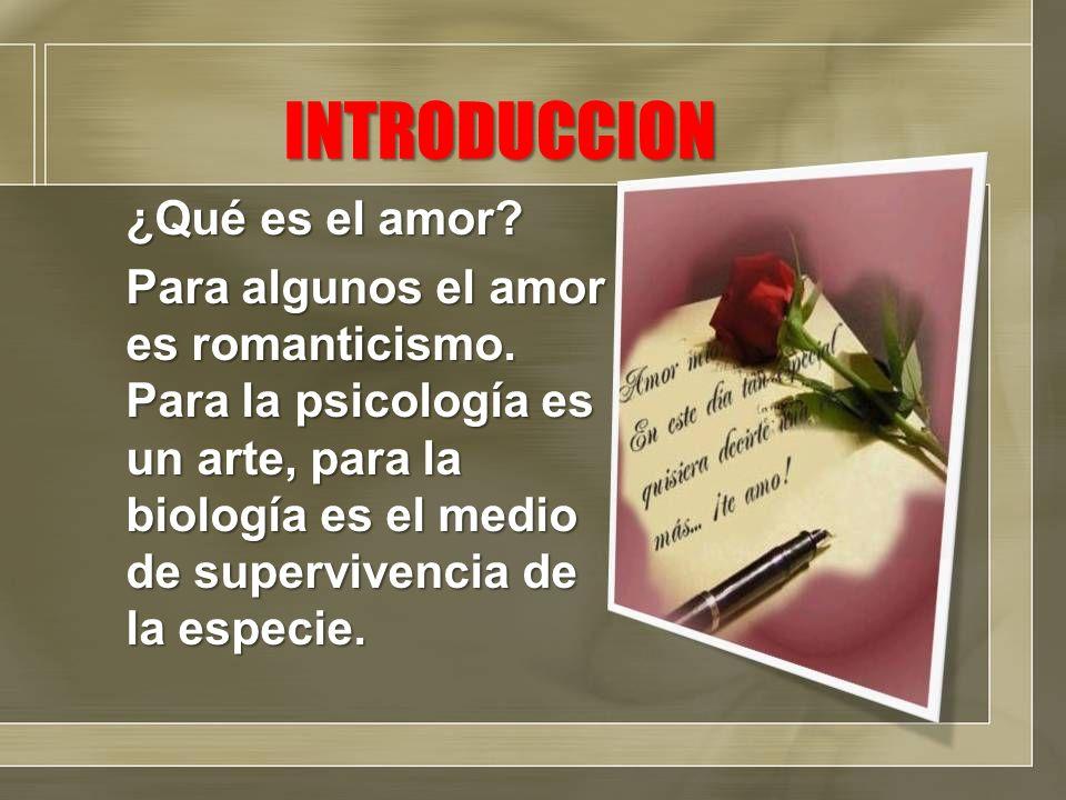 INTRODUCCION ¿Qué es el amor? Para algunos el amor es romanticismo. Para la psicología es un arte, para la biología es el medio de supervivencia de la