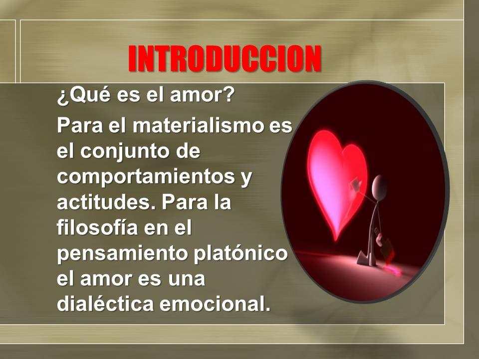 INTRODUCCION ¿Qué es el amor? Para el materialismo es el conjunto de comportamientos y actitudes. Para la filosofía en el pensamiento platónico el amo